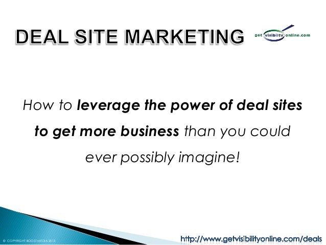 How to leverage the power of deal sites                to get more business than you could                               e...