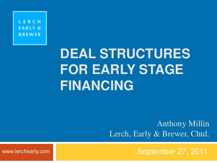 DEAL STRUCTURES FOR EARLY STAGE FINANCING<br />September 27, 2011<br />Anthony Millin<br />Lerch, Early & Brewer, Chtd.<br...