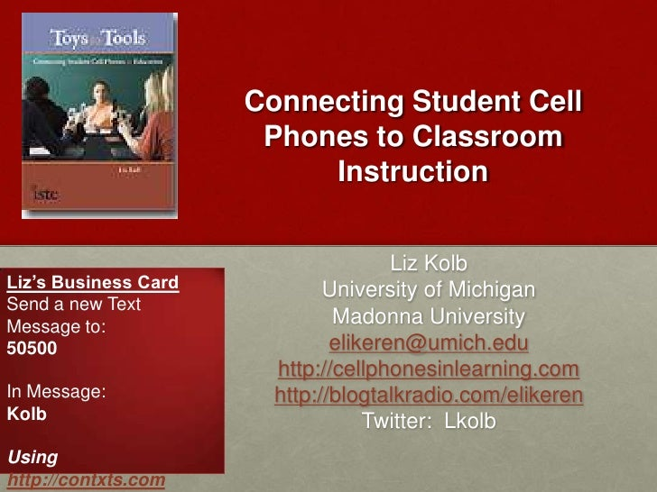 Connecting Student Cell Phones to Classroom Instruction<br />Liz Kolb<br />University of Michigan<br />Madonna University<...