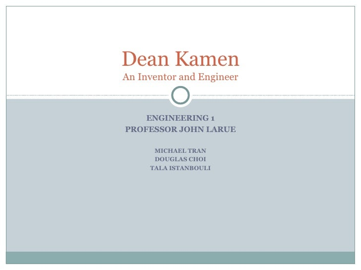 ENGINEERING 1 PROFESSOR JOHN LARUE MICHAEL TRAN DOUGLAS CHOI TALA ISTANBOULI Dean Kamen An Inventor and Engineer