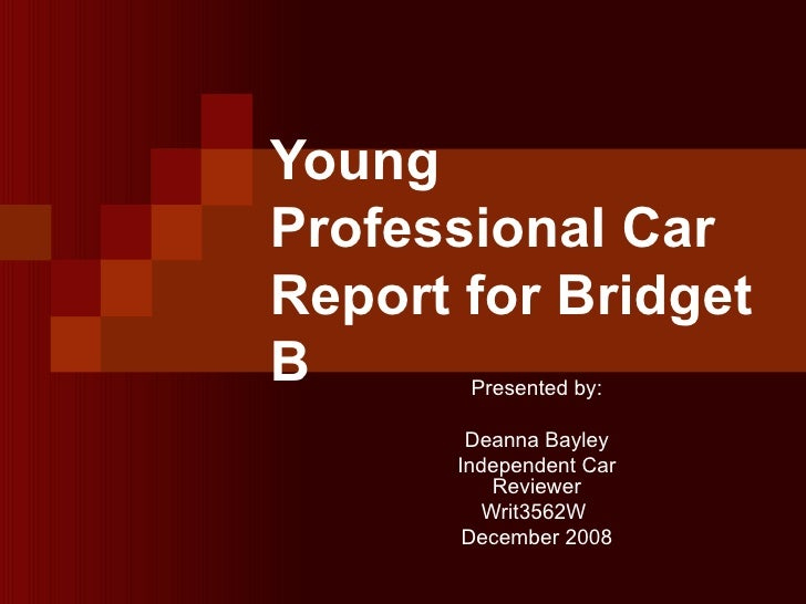 Young Professional Car Report for Bridget B Presented by: Deanna Bayley Independent Car Reviewer Writ3562W  December 2008
