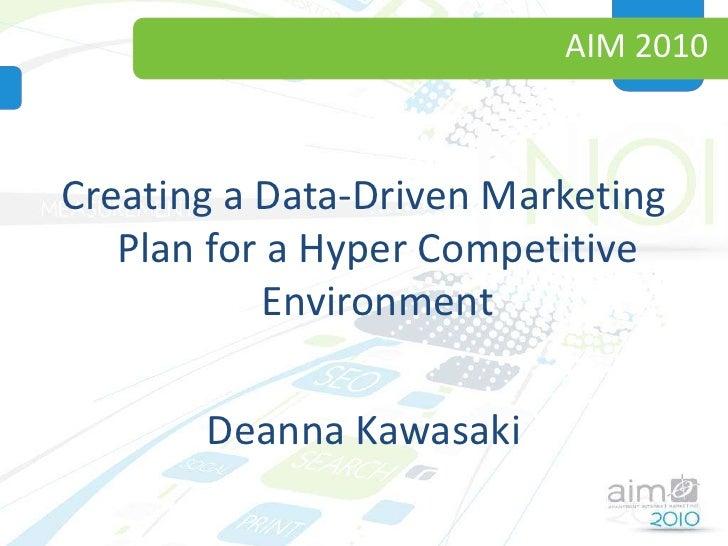 AIM 2010<br />Creating a Data-Driven Marketing Plan for a Hyper Competitive Environment<br />Deanna Kawasaki<br />