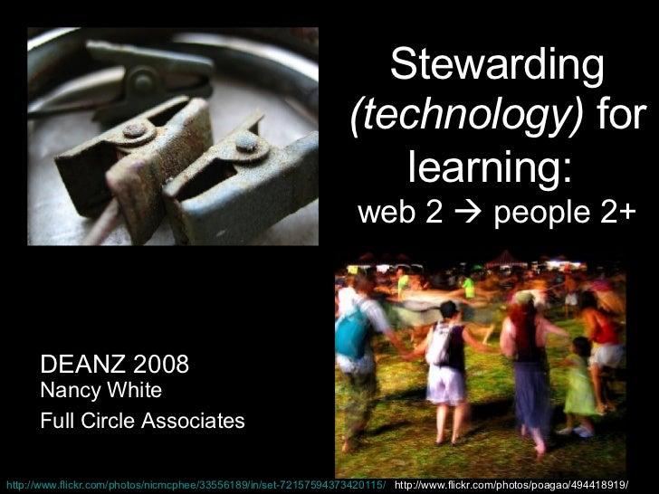 Stewarding  (technology)  for learning:   web 2    people 2+ DEANZ 2008 Nancy White Full Circle Associates http://www.fli...