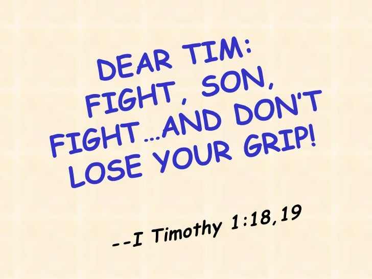 DEAR TIM: FIGHT, SON, FIGHT…AND DON'T LOSE YOUR GRIP! --I Timothy 1:18,19