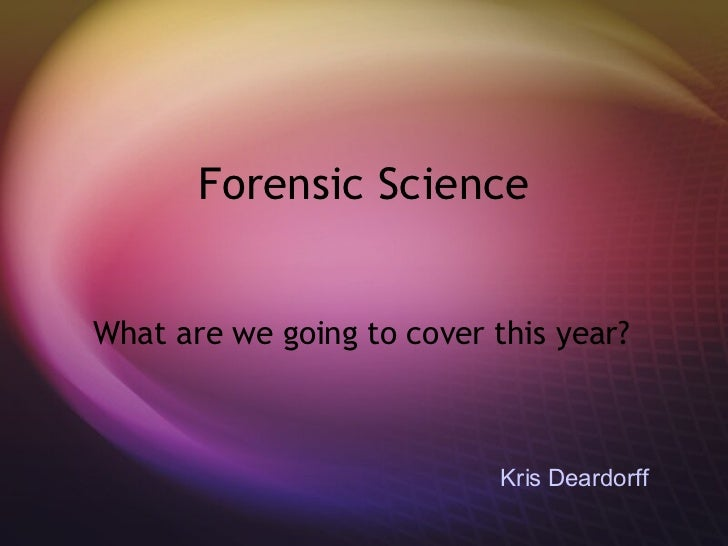 Forensic Science What are we going to cover this year? Kris Deardorff