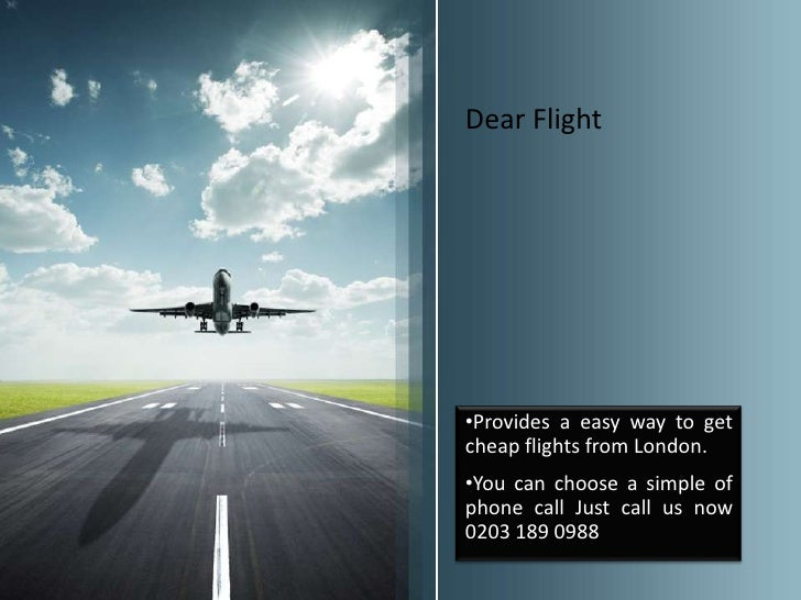 Dear Flight•Provides a easy way to getcheap flights from London.•You can choose a simple ofphone call Just call us now0203...