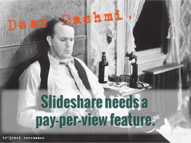 Dear Rashmi, Slideshare needs a pay-per-view option...