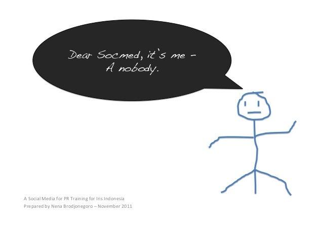 Dear Socmed, it's me – A nobody. !  ASocialMediaforPRTrainingforIrisIndonesia PreparedbyNenaBrodjonegoro–Nov...