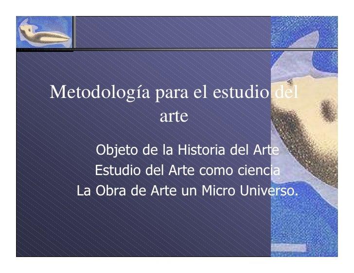 Metodología para el estudio del             arte       Objeto de la Historia del Arte       Estudio del Arte como ciencia ...