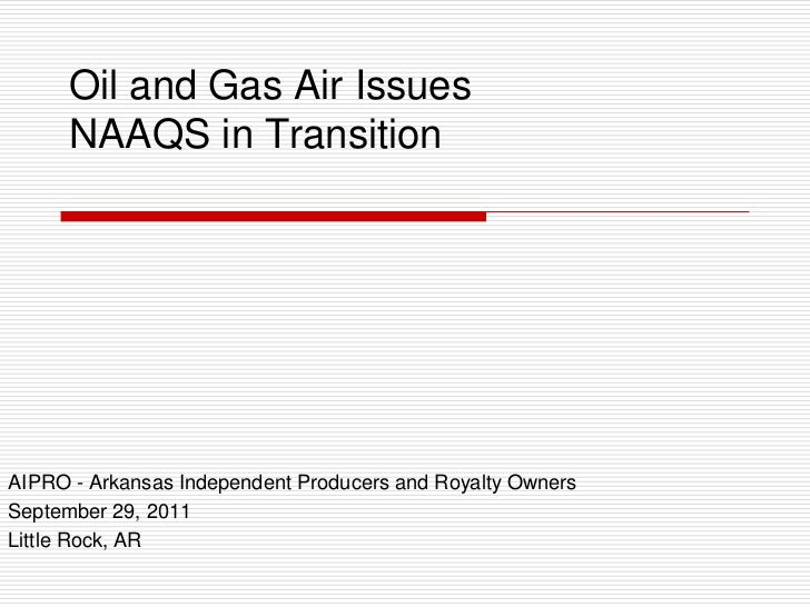 Oil and Gas Air Issues      NAAQS in TransitionAIPRO - Arkansas Independent Producers and Royalty OwnersSeptember 29, 2011...