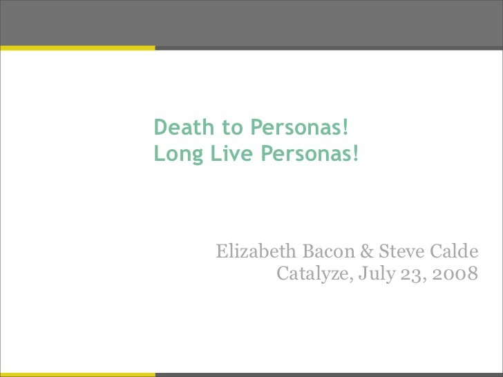Death to Personas! Long Live Personas!         Elizabeth Bacon & Steve Calde             Catalyze, July 23, 2008