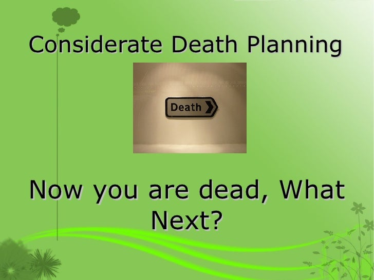 Considerate Death Planning Now you are dead, What Next?
