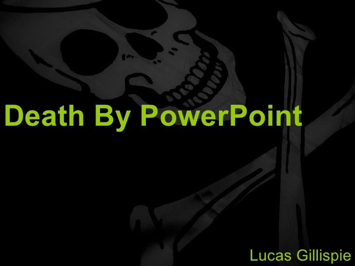 Death By PowerPoint Avoiding a Classroom Tragedy Lucas Gillispie