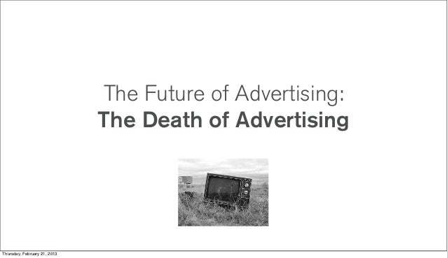 The Future of Advertising:                              The Death of AdvertisingThursday, February 21, 2013