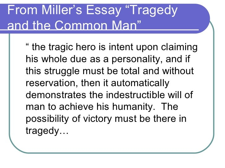 millers essay tragedy and the common man The tragic feeling is evoked in us when we are in the presence of a character who is ready to lay down his life, if need be, to secure one thing — his sense of personal dignity, miller wrote in his essay tragedy and the common man.