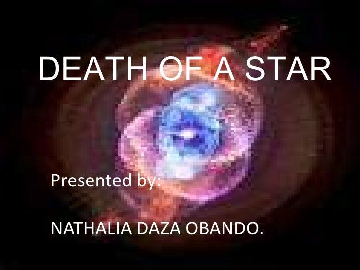 DEATH OF A STAR<br />Presented by: <br />NATHALIA DAZA OBANDO.<br />