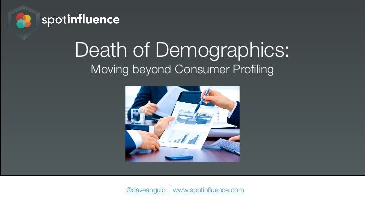 Death of Demographics: Moving beyond Consumer Profiling      @daveangulo | www.spotinfluence.com