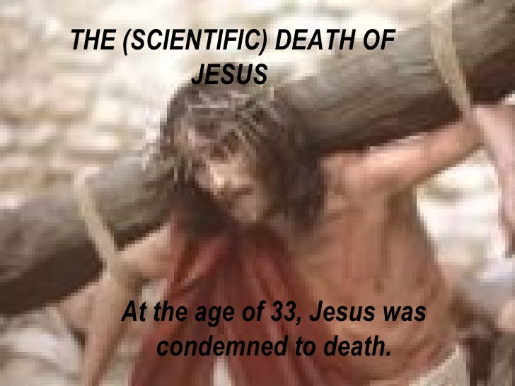 THE (SCIENTIFIC) DEATH OF JESUS   At the age of 33, Jesus was condemned to death.