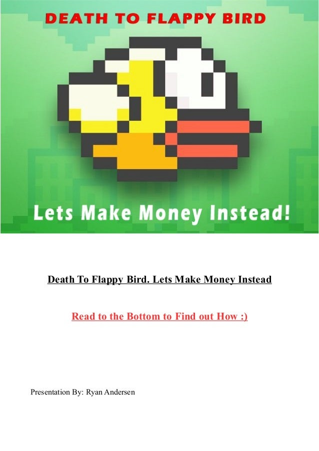 Death To Flappy Bird. Lets Make Money Instead Read to the Bottom to Find out How :)  Presentation By: Ryan Andersen