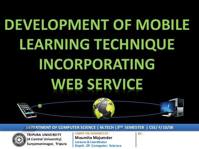 DEVELOPMENT OF MOBILE LEARNING TECHNIQUE INCORPORATING WEB SERVICE TRIPURA UNIVERSITY (A Central University) Suryamaninaga...