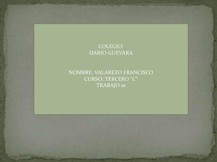 """COLEGIO:      DARIO GUEVARANOMBRE: VALAREZO FRANCISCO    CURSO: TERCERO """"C""""         TRABAJO 10"""