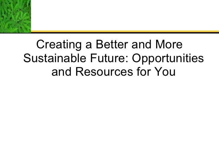 <ul><li>Creating a Better and More Sustainable Future: Opportunities and Resources for You </li></ul>