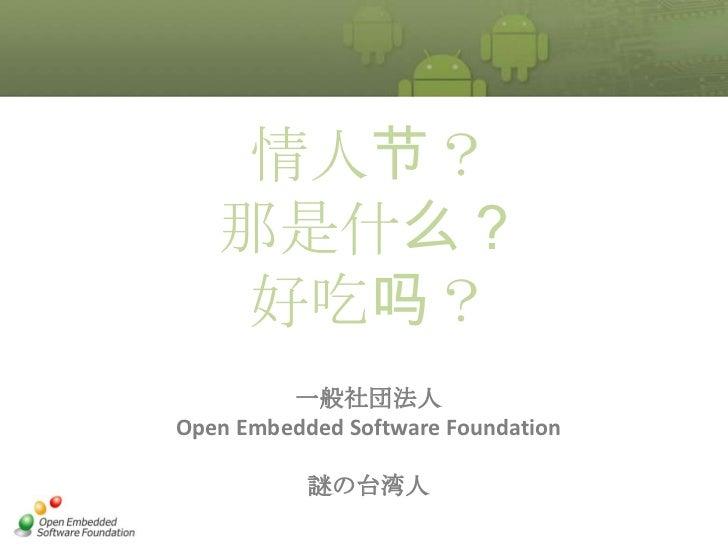 情人节?   那是什么?    好吃吗?         一般社団法人Open Embedded Software Foundation           謎の台湾人