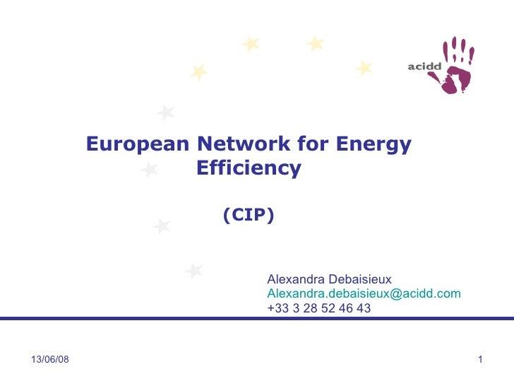 European Network for Energy Efficiency (CIP) 03/06/09 Alexandra Debaisieux [email_address] +33 3 28 52 46 43