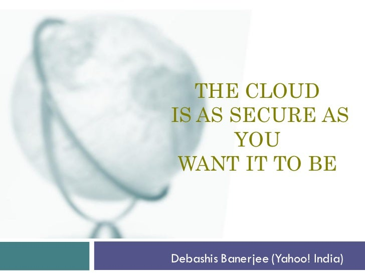 THE CLOUDIS AS SECURE AS      YOU WANT IT TO BEDebashis Banerjee (Yahoo! India)