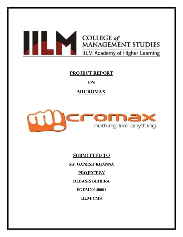 PROJECT REPORT ON MICROMAX  SUBMITTED TO Mr. GANESH KHANNA PROJECT BY DEBASIS BEHERA PGDM20140001 IILM-CMS