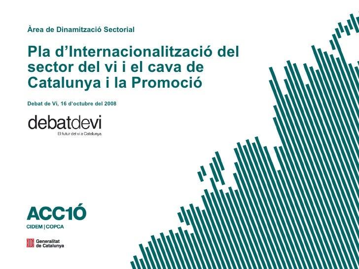 Pla d'Internacionalització del sector del vi i el cava de Catalunya i la Promoció Àrea de Dinamització Sectorial Debat de ...