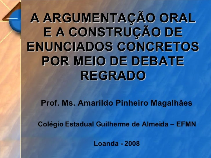 A ARGUMENTAÇÃO ORAL E A CONSTRUÇÃO DE ENUNCIADOS CONCRETOS POR MEIO DE DEBATE REGRADO Prof. Ms. Amarildo Pinheiro Magalhãe...