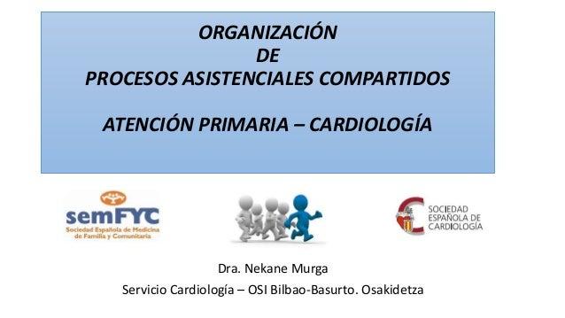 ORGANIZACIÓN DE PROCESOS ASISTENCIALES COMPARTIDOS ATENCIÓN PRIMARIA – CARDIOLOGÍA Dra. Nekane Murga Servicio Cardiología ...