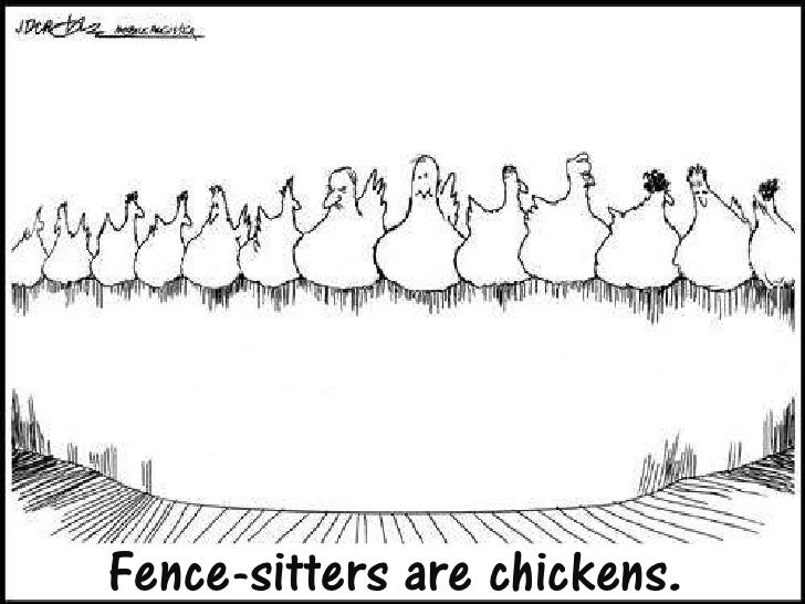 Fence-sitters are chickens.