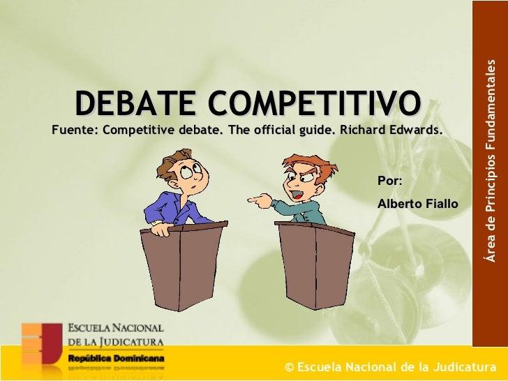 DEBATE COMPETITIVO  Fuente: Competitive debate. The official guide. Richard Edwards.   ©  Escuela Nacional de la Judicatur...