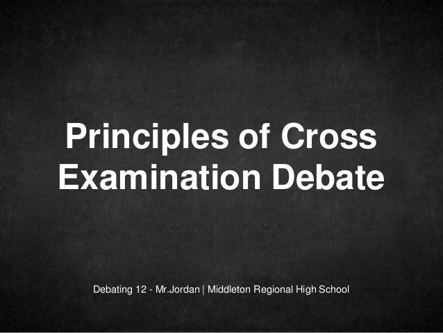 Debating 12 - Mr.Jordan   Middleton Regional High School Principles of Cross Examination Debate