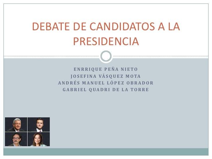 DEBATE DE CANDIDATOS A LA       PRESIDENCIA           ENRRIQUE PEÑA NIETO         J O S E F I N A VÁ S Q U E Z M O TA    A...