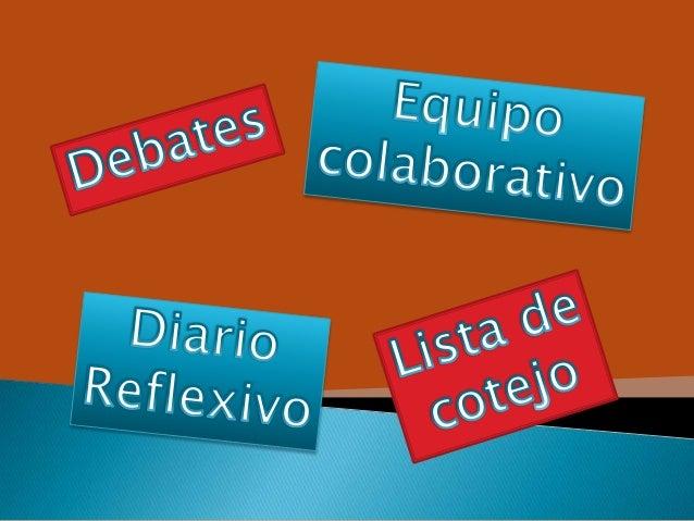 Debate, eqpo colaborativo, diario reflexivo, lista de cotejo