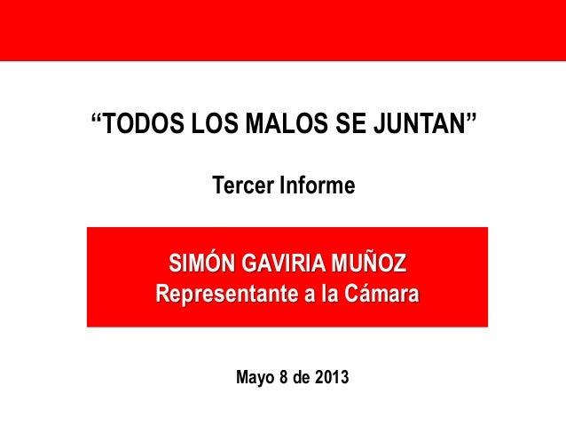 """SIMÓN GAVIRIA MUÑOZRepresentante a la Cámara""""TODOS LOS MALOS SE JUNTAN""""Tercer InformeMayo 8 de 2013"""