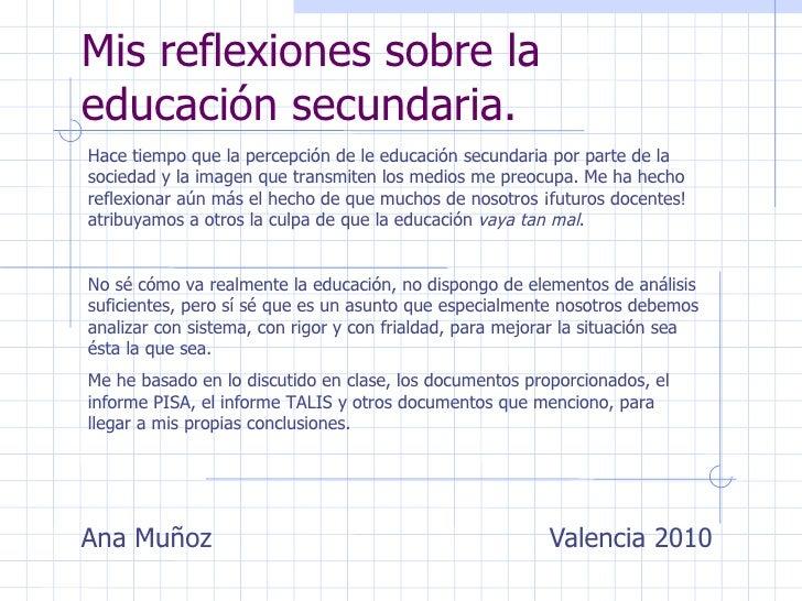 Mis reflexiones sobre la educación secundaria. Ana Muñoz    Valencia 2010 Hace tiempo que la percepción de le educación se...