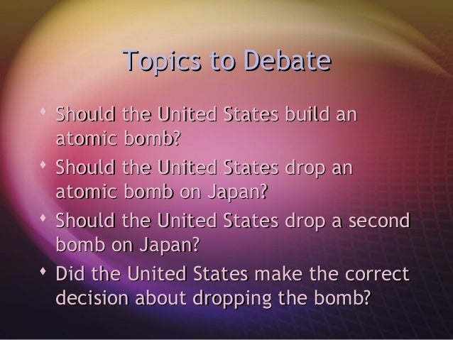 an argument in favor of the decision to drop the atomic bomb in japan The dropping of those two atomic bombs on hiroshima and nagasaki was very bad however, a land invasion would have costed an excess of one million american lives the japanese of the 1940's would have fought to the last inch of that island, and the body count would have been astronomically higher if the bombs.