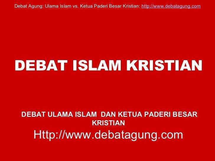 DEBAT ISLAM KRISTIAN   DEBAT ULAMA ISLAM  DAN KETUA PADERI BESAR KRISTIAN Http://www.debatagung.com