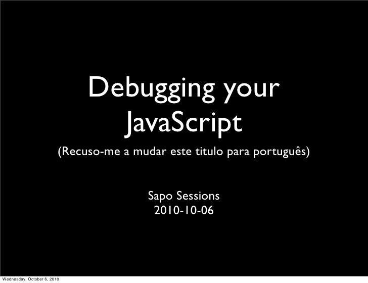 Debugging your                                 JavaScript                          (Recuso-me a mudar este titulo para por...