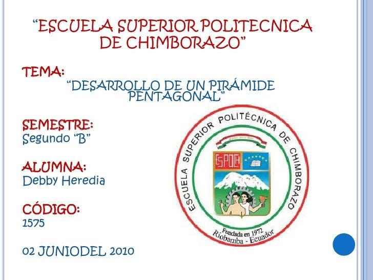 """""""ESCUELA SUPERIOR POLITECNICA DE CHIMBORAZO""""<br />TEMA:<br />""""DESARROLLO DE UN PIRÁMIDE PENTAGONAL""""<br /><br />SEMESTRE: ..."""