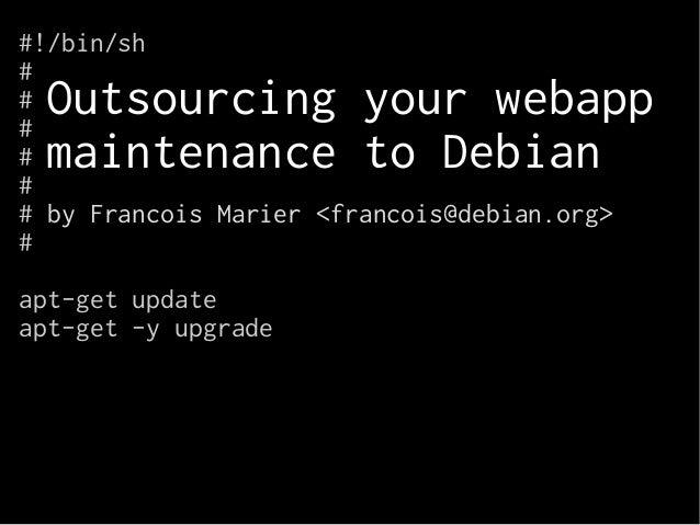 #!/bin/sh  #####  Outsourcing your webapp  maintenance to Debian  # by Francois Marier <francois@debian.org>  #  apt-get u...