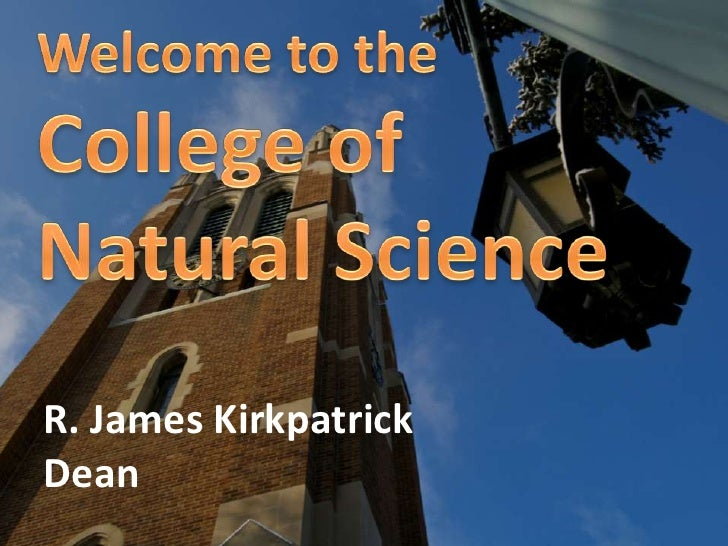 Welcome to the<br />College of Natural Science<br />R. James KirkpatrickDean<br />