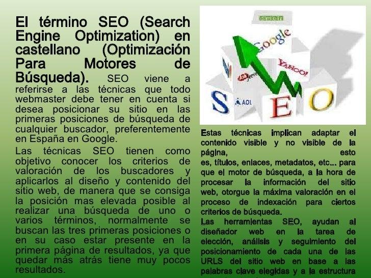 El término SEO (SearchEngine Optimization) encastellano   (OptimizaciónPara       Motores      deBúsqueda). SEO viene aref...
