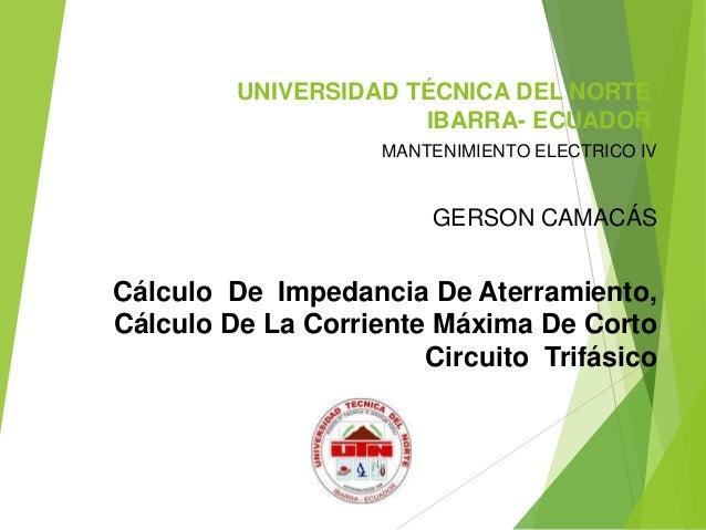 UNIVERSIDAD TÉCNICA DEL NORTE IBARRA- ECUADOR MANTENIMIENTO ELECTRICO IV GERSON CAMACÁS Cálculo De Impedancia De Aterramie...