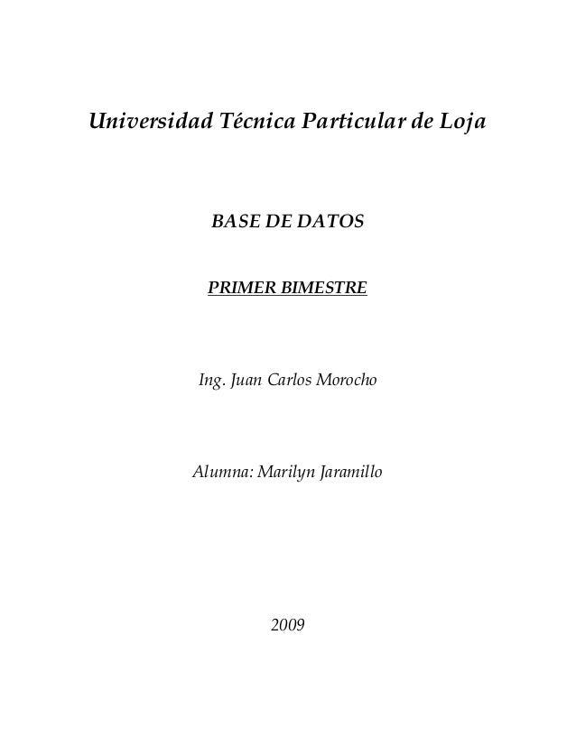 Universidad Técnica Particular de Loja BASE DE DATOS PRIMER BIMESTRE Ing. Juan Carlos Morocho Alumna: Marilyn Jaramillo 20...