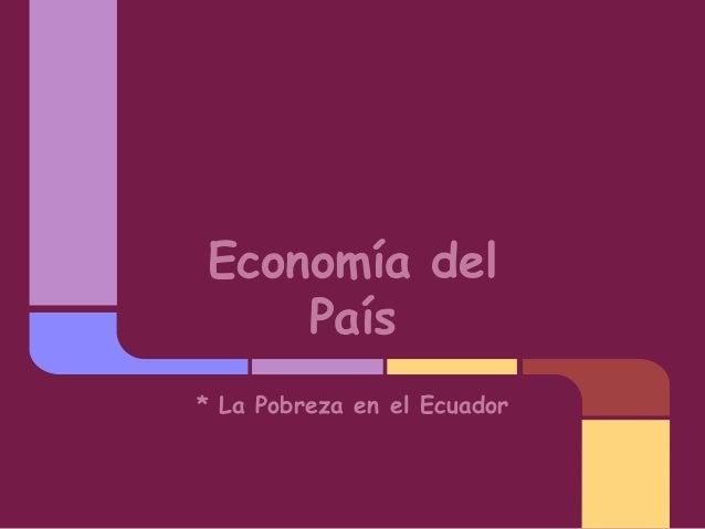 Economía del País * La Pobreza en el Ecuador